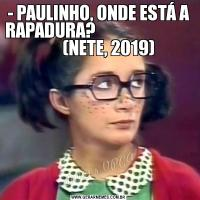 - PAULINHO, ONDE ESTÁ A RAPADURA?                                    (NETE, 2019)