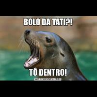 BOLO DA TATI?!TÔ DENTRO!