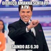 OFEREÇO AMANHÃ SEXTA PP X PVSAINDO AS 6.30