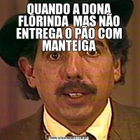 QUANDO A DONA FLORINDA  MAS NÃO ENTREGA O PÃO COM MANTEIGA