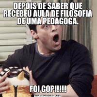 DEPOIS DE SABER QUE RECEBEU AULA DE FILOSOFIA DE UMA PEDAGOGA.FOI GOPI!!!!
