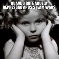 QUANDO BATE AQUELA DEPRESSÃO APOS STEAM WARS