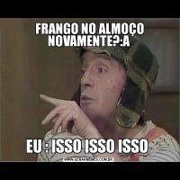 FRANGO NO ALMOÇO NOVAMENTE?:AEU : ISSO ISSO ISSO