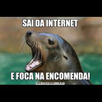 SAI DA INTERNETE FOCA NA ENCOMENDA!