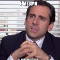 É MESMO