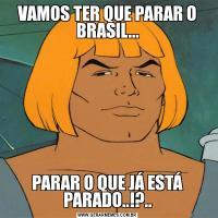 VAMOS TER QUE PARAR O BRASIL...PARAR O QUE JÁ ESTÁ PARADO..!?..