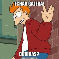 TCHAU GALERA!DÚVIDAS?