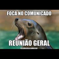 FOCA NO COMUNICADOREUNIÃO GERAL