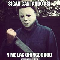 SIGAN CANTANDO ASÍY ME LAS CHINGOOOOO