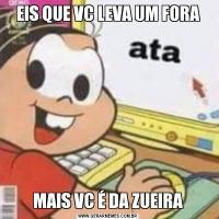 EIS QUE VC LEVA UM FORAMAIS VC É DA ZUEIRA