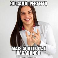 90%ANJO PERFEITOMAIS AQUELE 1% E VAGABUNDO