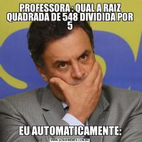 PROFESSORA : QUAL A RAIZ QUADRADA DE 548 DIVIDIDA POR 5EU AUTOMATICAMENTE: