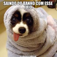 SAINDO DO BANHO COM ESSE FRIO