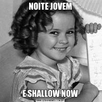 NOITE JOVEME SHALLOW NOW