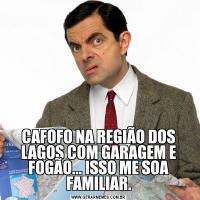 CAFOFO NA REGIÃO DOS LAGOS COM GARAGEM E FOGÃO... ISSO ME SOA FAMILIAR.
