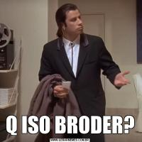 Q ISO BRODER?