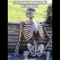 ESPERANDO A ANNIE ME RESPONDER