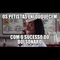 OS PETISTAS ENLOUQUECEMCOM O SUCESSO DO BOLSONARO