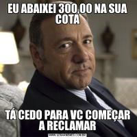 EU ABAIXEI 300,00 NA SUA COTATÁ CEDO PARA VC COMEÇAR A RECLAMAR
