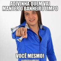 ADIVINHA QUEM VAI MANTER O BANHEIRO LIMPOVOCÊ MESMO!