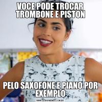 VOCE PODE TROCAR TROMBONE E PISTONPELO SAXOFONE E PIANO POR EXEMPLO