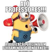 ALÔ  PROFESSORES!!!ATUALIZAÇÃO URGENTE EM FERRAMENTAS DA INTERNET!!!