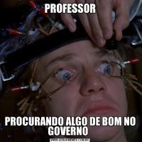 PROFESSORPROCURANDO ALGO DE BOM NO GOVERNO