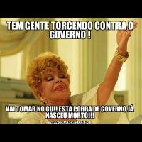TEM GENTE TORCENDO CONTRA O GOVERNO !VAI TOMAR NO CU!! ESTA PORRA DE GOVERNO JÁ NASCEU MORTO!!!