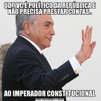 QDO VC É POLÍTICO DA REPÚBLICA E NÃO PRECISA PRESTAR CONTAS..AO IMPERADOR CONSTITUCIONAL