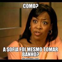 COMO?A SOFIA FOI MESMO TOMAR BANHO?