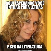 AQUI ESPERANDO VOCÊ ENTRAR PARA LETRAS E SER DA LITERATURA
