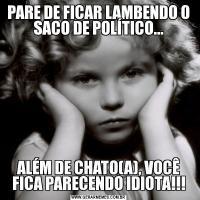 PARE DE FICAR LAMBENDO O SACO DE POLÍTICO...ALÉM DE CHATO(A), VOCÊ FICA PARECENDO IDIOTA!!!