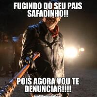 FUGINDO DO SEU PAIS SAFADINHO!!POIS AGORA VOU TE DENUNCIAR!!!!