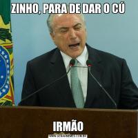ZINHO, PARA DE DAR O CÚIRMÃO