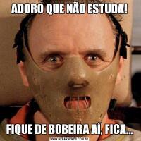 ADORO QUE NÃO ESTUDA!FIQUE DE BOBEIRA AÍ, FICA...