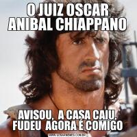 O JUIZ OSCAR ANIBAL CHIAPPANOAVISOU,  A CASA CAIU, FUDEU  AGORA É COMIGO