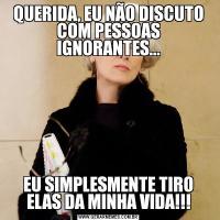 QUERIDA, EU NÃO DISCUTO COM PESSOAS IGNORANTES...EU SIMPLESMENTE TIRO ELAS DA MINHA VIDA!!!