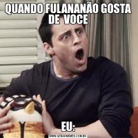 QUANDO FULANANÃO GOSTA DE  VOCEEU: