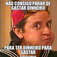 NÃO CONSIGO PARAR DE GASTAR DINHEIROPARA TER DINHEIRO PARA GASTAR