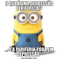 O QUE É UMA DEPRESSÃO PERIFÉRICA ?...-É A PERIFERIA,TODA EM DEPRESSÃO