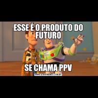 ESSE É O PRODUTO DO FUTUROSE CHAMA PPV