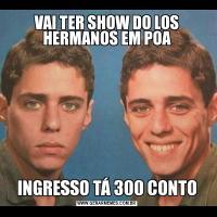 VAI TER SHOW DO LOS HERMANOS EM POAINGRESSO TÁ 300 CONTO