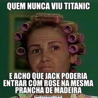 QUEM NUNCA VIU TITANICE ACHO QUE JACK PODERIA ENTRAR COM ROSE NA MESMA PRANCHA DE MADEIRA