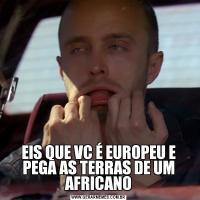 EIS QUE VC É EUROPEU E PEGA AS TERRAS DE UM AFRICANO