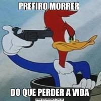 PREFIRO MORRER DO QUE PERDER A VIDA