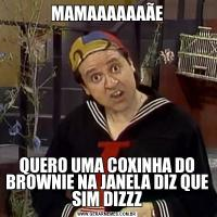 MAMAAAAAAÃEQUERO UMA COXINHA DO BROWNIE NA JANELA DIZ QUE SIM DIZZZ