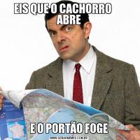 EIS QUE O CACHORRO       ABREE O PORTÃO FOGE