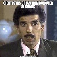 CIENTISTAS CRIAM HAMBÚRGUER DE GRÃOS EU