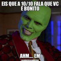 EIS QUE A 10/10 FALA QUE VC É BONITOAHM.... EM