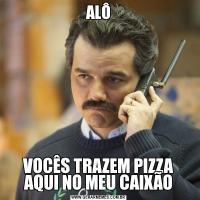 ALÔVOCÊS TRAZEM PIZZA AQUI NO MEU CAIXÃO